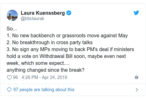 Twitter post by @bbclaurak: So...1. No new backbench or grassroots move against May2. No breakthrough in cross party talks3. No sign any MPs moving to back PM's deal if ministers hold a vote on Withdrawal Bill soon, maybe even next week, which some expect....anything changed since the break?