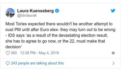 Twitter post by @bbclaurak: Most Tories expected there wouldn't be another attempt to oust PM until after Euro elex- they may turn out to be wrong - IDS says 'as a result of the devastating election result, she has to agree to go now, or the 22, must make that decision'