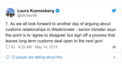 Twitter post by @bbclaurak: 1. As we all look forward to another day of arguing about customs relationships in Westminster - senior minister says the point is to 'agree to disagree' but sign off a process that leaves long term customs deal open to the next govt