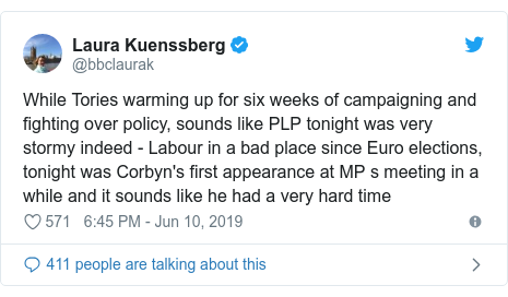 Twitter post by @bbclaurak: While Tories warming up for six weeks of campaigning and fighting over policy, sounds like PLP tonight was very stormy indeed - Labour in a bad place since Euro elections, tonight was Corbyn's first appearance at MP s meeting in a while and it sounds like he had a very hard time