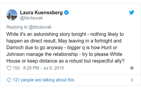 Twitter post by @bbclaurak: While it's an astonishing story tonight - nothing likely to happen as direct result, May leaving in a fortnight and Darroch due to go anyway - bigger q is how Hunt or Johnson manage the relationship - try to please White House or keep distance as a robust but respectful ally?