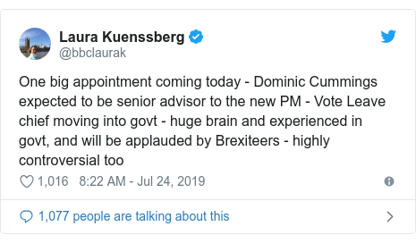 Twitter post by @bbclaurak: One big appointment coming today - Dominic Cummings expected to be senior advisor to the new PM - Vote Leave chief moving into govt - huge brain and experienced in govt, and will be applauded by Brexiteers - highly controversial too