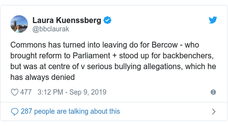 Twitter post by @bbclaurak: Commons has turned into leaving do for Bercow - who brought reform to Parliament + stood up for backbenchers, but was at centre of v serious bullying allegations, which he has always denied