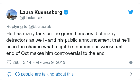 Twitter post by @bbclaurak: He has many fans on the green benches, but many detractors as well - and his public announcement that he'll be in the chair in what might be momentous weeks until end of Oct makes him controversial to the end