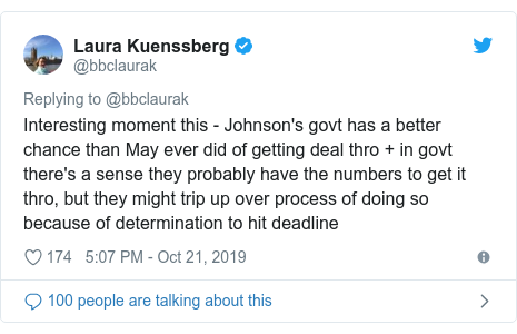 Twitter post by @bbclaurak: Interesting moment this - Johnson's govt has a better chance than May ever did of getting deal thro + in govt there's a sense they probably have the numbers to get it thro, but they might trip up over process of doing so because of determination to hit deadline