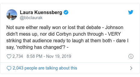 Twitter post by @bbclaurak: Not sure either really won or lost that debate - Johnson didn't mess up, nor did Corbyn punch through - VERY striking that audience ready to laugh at them both - dare I say, 'nothing has changed'? -