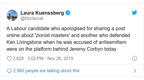 Twitter post by @bbclaurak: A Labour candidate who apologised for sharing a post online about 'zionist masters' and another who defended Ken Livingstone when he was accused of antisemitism were on the platform behind Jeremy Corbyn today