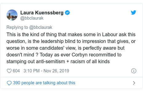 Twitter post by @bbclaurak: This is the kind of thing that makes some in Labour ask this question, is the leadership blind to impression that gives, or worse in some candidates' view, is perfectly aware but doesn't mind ? Today as ever Corbyn recommitted to stamping out anti-semitism + racism of all kinds