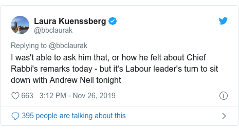 Twitter post by @bbclaurak: I was't able to ask him that, or how he felt about Chief Rabbi's remarks today - but it's Labour leader's turn to sit down with Andrew Neil tonight