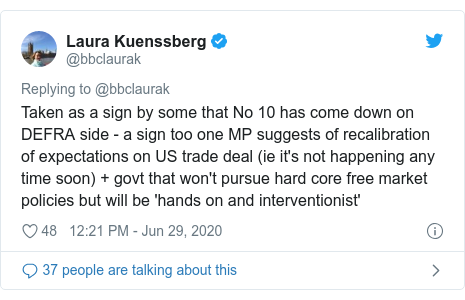 Twitter post by @bbclaurak: Taken as a sign by some that No 10 has come down on DEFRA side - a sign too one MP suggests of recalibration of expectations on US trade deal (ie it's not happening any time soon) + govt that won't pursue hard core free market policies but will be 'hands on and interventionist'