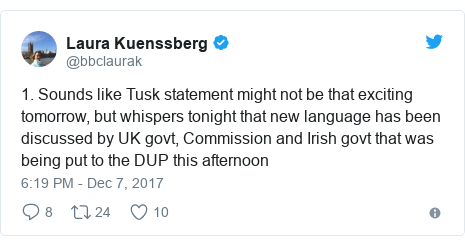 Twitter post by @bbclaurak: 1. Sounds like Tusk statement might not be that exciting tomorrow, but whispers tonight that new language has been discussed by UK govt, Commission and Irish govt that was being put to the DUP this afternoon
