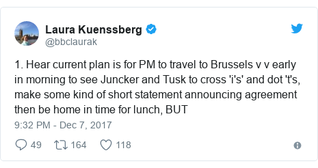 Twitter post by @bbclaurak: 1. Hear current plan is for PM to travel to Brussels v v early in morning to see Juncker and Tusk to cross 'i's' and dot 't's, make some kind of short statement announcing agreement then be home in time for lunch, BUT