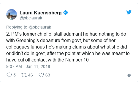 Twitter post by @bbclaurak: 2. PM's former chief of staff adamant he had nothing to do with Greening's departure from govt, but some of her colleagues furious he's making claims about what she did or didn't do in govt, after the point at which he was meant to have cut off contact with the Number 10