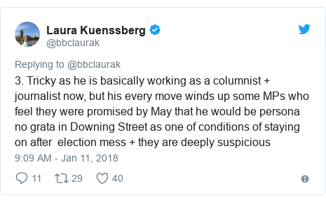 Twitter post by @bbclaurak: 3. Tricky as he is basically working as a columnist + journalist now, but his every move winds up some MPs who feel they were promised by May that he would be persona no grata in Downing Street as one of conditions of staying on after  election mess + they are deeply suspicious