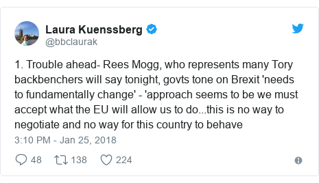 Twitter post by @bbclaurak: 1. Trouble ahead- Rees Mogg, who represents many Tory backbenchers will say tonight, govts tone on Brexit 'needs to fundamentally change' - 'approach seems to be we must accept what the EU will allow us to do...this is no way to negotiate and no way for this country to behave