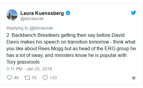 Twitter post by @bbclaurak: 2. Backbench Brexiteers getting their say before David Davis makes his speech on transition tomorrow - think what you like about Rees Mogg but as head of the ERG group he has a lot of sway, and ministers know he is popular with Tory grassroots