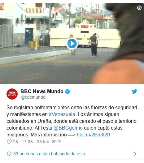 Publicación de Twitter por @bbcmundo: Se registran enfrentamientos entre las fuerzas de seguridad y manifestantes en #Venezuela. Los ánimos siguen caldeados en Ureña, donde está cerrado el paso a territorio colombiano. Allí está @BBCgolmo quien captó estas imágenes. Más información --->