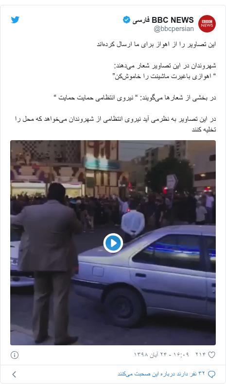 """پست توییتر از @bbcpersian: این تصاویر را از اهواز برای ما ارسال کردهاندشهروندان در این تصاویر شعار میدهند """" اهوازی باغیرت ماشینت را خاموشکن"""" در بخشی از شعارها میگویند  """" نیروی انتظامی حمایت حمایت """"در این تصاویر به نظرمی آید نیروی انتظامی از شهروندان میخواهد که محل را تخلیه کنند"""