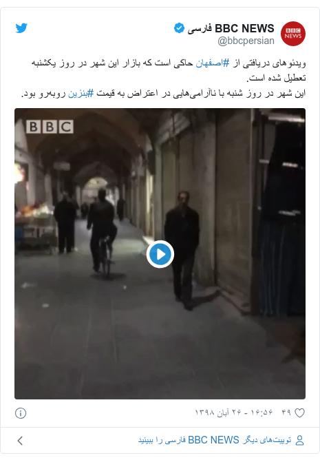 پست توییتر از @bbcpersian: ویدئوهای دریافتی از #اصفهان حاکی است که بازار این شهر در روز یکشنبه تعطیل شده است.این شهر در روز شنبه با ناآرامیهایی در اعتراض به قیمت #بنزین روبهرو بود.