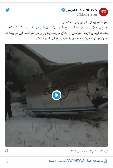 پست توییتر از @bbcpersian: سقوط هواپیمای خارجی در افغانستان در پی اعلام خبر سقوط یک هواپیما در ولایت #غزنی، ویدئویی منتشر شده که یک هواپیمای درحال سوختن را نشان میدهد. بنا بر برخی شواهد،  این هواپیما که در ویدئو دیده میشود، متعلق به نیروی هوایی آمریکاست.
