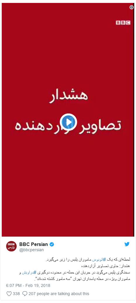 "Twitter post by @bbcpersian: لحظهای که یک #اتوبوس ماموران پلیس را زیر میگیرد.هشدار  حاوی تصاویر آزاردهندهسخنگوی پلیس میگوید در جریان این حمله در محدوده درگیری #دراویش و ماموران ویژه در محله پاسداران تهران ""سه مامور کشته شدهاند""."