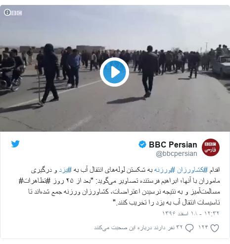 """پست توییتر از @bbcpersian: اقدام #کشاورزان #ورزنه به شکستن لولههای انتقال آب به #یزد و درگیری ماموران با آنها؛ ابراهیم فرستنده تصاویر میگوید  """"بعد از ۲۵ روز #تظاهرات# مسالمتآمیز و به نتیجه نرسیدن اعتراضات، کشاورزان ورزنه جمع شدهاند تا تاسیسات انتقال آب به یزد را تخریب کنند."""""""