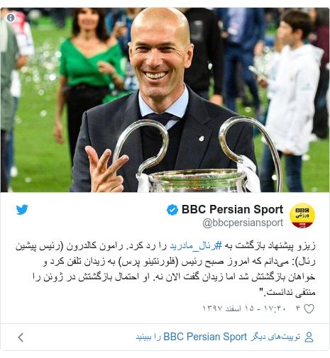 """پست توییتر از @bbcpersiansport: زیزو پیشنهاد بازگشت به #رئال_مادرید را رد کرد. رامون کالدرون (رئیس پیشین رئال)  میدانم که امروز صبح رئیس (فلورنتینو پرس) به زیدان تلفن کرد و خواهان بازگشتش شد اما زیدان گفت الان نه. او احتمال بازگشتش در ژوئن را منتفی ندانست."""""""