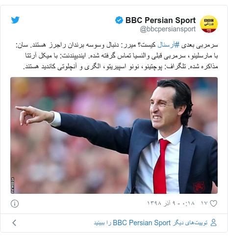 پست توییتر از @bbcpersiansport: سرمربی بعدی #آرسنال کیست؟ میرر  دنبال وسوسه برندان راجرز هستند. سان  با مارسلینو، سرمربی قبلی والنسیا تماس گرفته شده. ایندیپندنت  با میکل آرتتا مذاکره شده. تلگراف  پوچتینو، نونو اسپیریتو، الگری و آنچلوتی کاندید هستند.