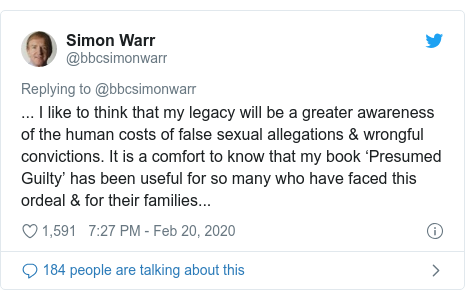 Twitter post by @bbcsimonwarr: ... I like to think that my legacy will be a greater awareness of the human costs of false sexual allegations & wrongful convictions. It is a comfort to know that my book 'Presumed Guilty' has been useful for so many who have faced this ordeal & for their families...