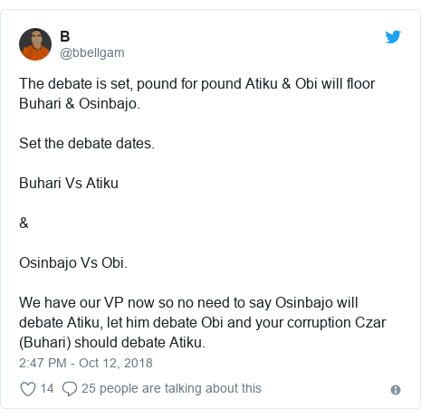 Twitter post by @bbellgam: The debate is set, pound for pound Atiku & Obi will floor Buhari & Osinbajo. Set the debate dates. Buhari Vs Atiku&Osinbajo Vs Obi.We have our VP now so no need to say Osinbajo will debate Atiku, let him debate Obi and your corruption Czar (Buhari) should debate Atiku.