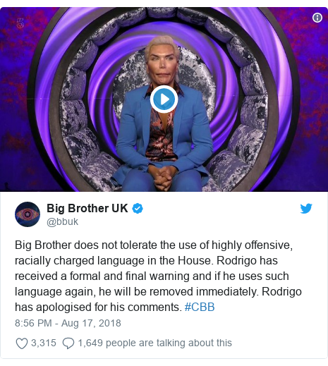 Twitter post by @bbuk: Big Brother does not tolerate the use of highly offensive, racially charged language in the House. Rodrigo has received a formal and final warning and if he uses such language again, he will be removed immediately. Rodrigo has apologised for his comments. #CBB