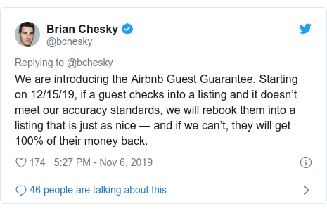 Twitter post by @bchesky: We are introducing the Airbnb Guest Guarantee. Starting on 12/15/19, if a guest checks into a listing and it doesn't meet our accuracy standards, we will rebook them into a listing that is just as nice — and if we can't, they will get 100% of their money back.