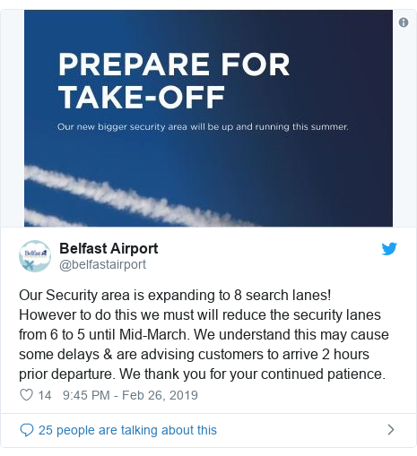 Twitter post by @belfastairport: Our Security area is expanding to 8 search lanes! However to do this we must will reduce the security lanes from 6 to 5 until Mid-March. We understand this may cause some delays & are advising customers to arrive 2 hours prior departure. We thank you for your continued patience.