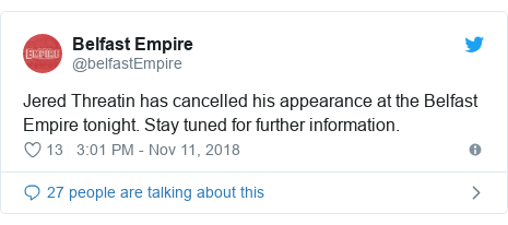 Twitter post by @belfastEmpire: Jered Threatin has cancelled his appearance at the Belfast Empire tonight. Stay tuned for further information.