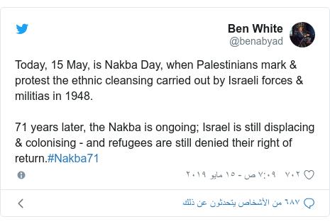 تويتر رسالة بعث بها @benabyad: Today, 15 May, is Nakba Day, when Palestinians mark & protest the ethnic cleansing carried out by Israeli forces & militias in 1948. 71 years later, the Nakba is ongoing; Israel is still displacing & colonising - and refugees are still denied their right of return.#Nakba71
