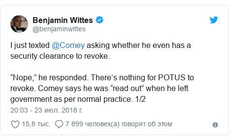 """Twitter пост, автор: @benjaminwittes: I just texted @Comey asking whether he even has a security clearance to revoke. """"Nope,"""" he responded. There's nothing for POTUS to revoke. Comey says he was """"read out"""" when he left government as per normal practice. 1/2"""