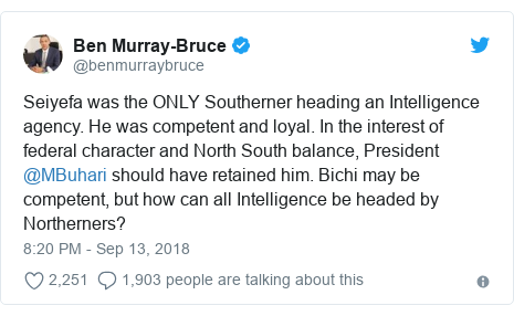 Twitter post by @benmurraybruce: Seiyefa was the ONLY Southerner heading an Intelligence agency. He was competent and loyal. In the interest of federal character and North South balance, President @MBuhari should have retained him. Bichi may be competent, but how can all Intelligence be headed by Northerners?