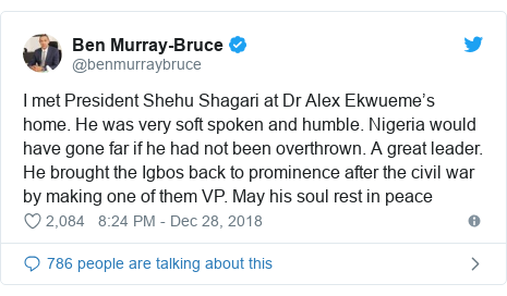Twitter post by @benmurraybruce: I met President Shehu Shagari at Dr Alex Ekwueme's home. He was very soft spoken and humble. Nigeria would have gone far if he had not been overthrown. A great leader. He brought the Igbos back to prominence after the civil war by making one of them VP. May his soul rest in peace
