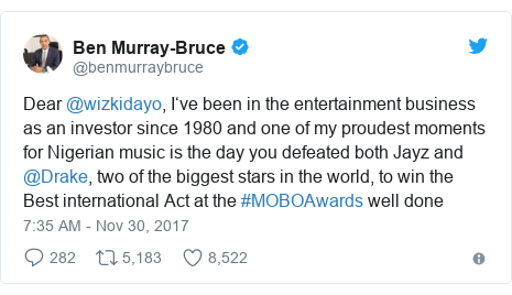Twitter post by @benmurraybruce: Dear @wizkidayo, I've been in the entertainment business as an investor since 1980 and one of my proudest moments for Nigerian music is the day you defeated both Jayz and @Drake, two of the biggest stars in the world, to win the Best international Act at the #MOBOAwards well done