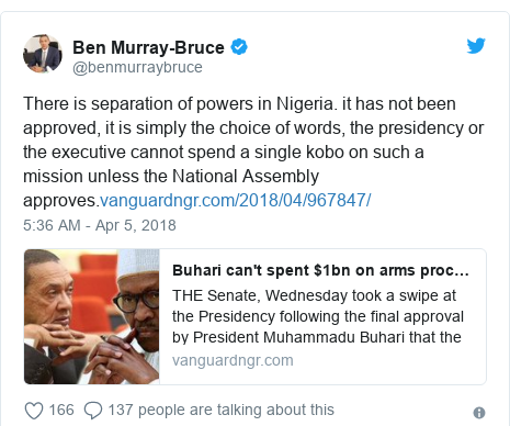 Twitter post by @benmurraybruce: There is separation of powers in Nigeria. it has not been approved, it is simply the choice of words, the presidency or the executive cannot spend a single kobo on such a mission unless the National Assembly approves.
