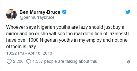 Twitter post by @benmurraybruce: Whoever says Nigerian youths are lazy should just buy a mirror and he or she will see the real definition of laziness! I have over 1000 Nigerian youths in my employ and not one of them is lazy.