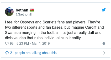 Twitter post by @bethphill_: I feel for Ospreys and Scarlets fans and players. They're two different sports and fan bases, but imagine Cardiff and Swansea merging in the football. It's just a really daft and divisive idea that ruins individual club identity.