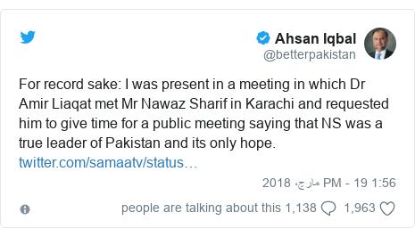 ٹوئٹر پوسٹس @betterpakistan کے حساب سے: For record sake  I was present in a meeting in which Dr Amir Liaqat met Mr Nawaz Sharif in Karachi and requested him to give time for a public meeting saying that NS was a true leader of Pakistan and its only hope.