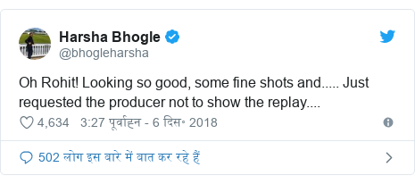 ट्विटर पोस्ट @bhogleharsha: Oh Rohit! Looking so good, some fine shots and..... Just requested the producer not to show the replay....