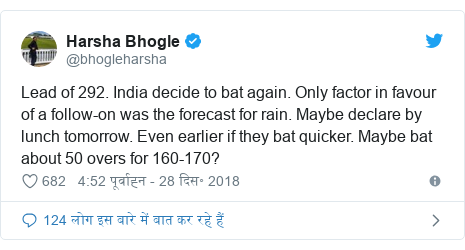ट्विटर पोस्ट @bhogleharsha: Lead of 292. India decide to bat again. Only factor in favour of a follow-on was the forecast for rain. Maybe declare by lunch tomorrow. Even earlier if they bat quicker. Maybe bat about 50 overs for 160-170?