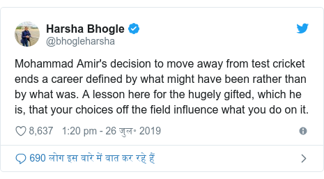 ट्विटर पोस्ट @bhogleharsha: Mohammad Amir's decision to move away from test cricket ends a career defined by what might have been rather than by what was. A lesson here for the hugely gifted, which he is, that your choices off the field influence what you do on it.