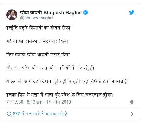 ट्विटर पोस्ट @bhupeshbaghel: इन्होंने पहले किसानों का बोनस रोकागरीबों का दाल-भात सेंटर बंद कियाफिर सबको छोटा आदमी करार दियाऔर अब प्रदेश की जनता को जातियों में बांट रहे हैं।ये छग को आगे बढ़ते देखना ही नहीं चाहते। इन्हें सिर्फ वोट से मतलब है।इनका फिर से सत्ता में आना पूरे प्रदेश के लिए खतरनाक होगा।