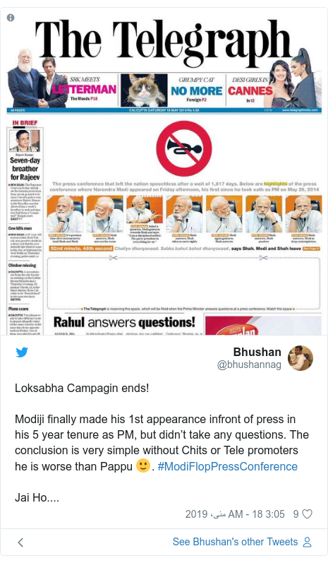 ٹوئٹر پوسٹس @bhushannag کے حساب سے: Loksabha Campagin ends! Modiji finally made his 1st appearance infront of press in his 5 year tenure as PM, but didn't take any questions. The conclusion is very simple without Chits or Tele promoters he is worse than Pappu 🙂. #ModiFlopPressConference Jai Ho....