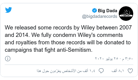 تويتر رسالة بعث بها @bigdadarecords: We released some records by Wiley between 2007 and 2014. We fully condemn Wiley's comments and royalties from those records will be donated to campaigns that fight anti-Semitism.