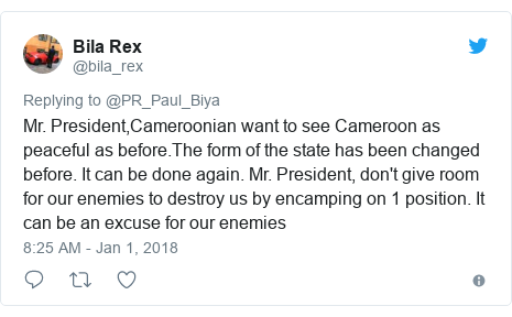 Twitter post by @bila_rex: Mr. President,Cameroonian want to see Cameroon as peaceful as before.The form of the state has been changed before. It can be done again. Mr. President, don't give room for our enemies to destroy us by encamping on 1 position. It can be an excuse for our enemies